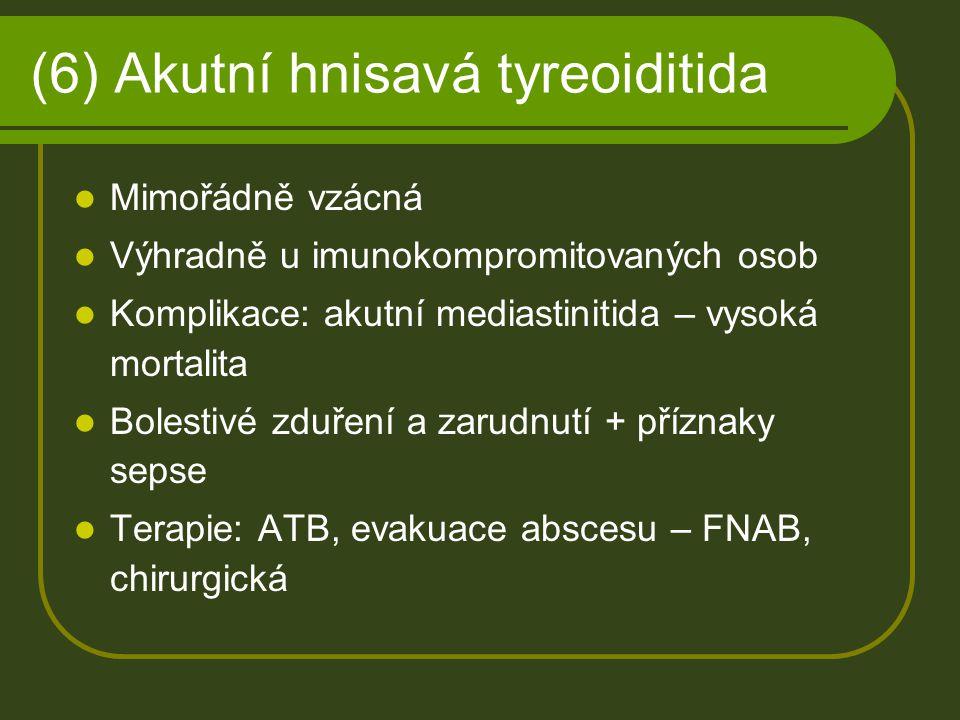 (6) Akutní hnisavá tyreoiditida Mimořádně vzácná Výhradně u imunokompromitovaných osob Komplikace: akutní mediastinitida – vysoká mortalita Bolestivé