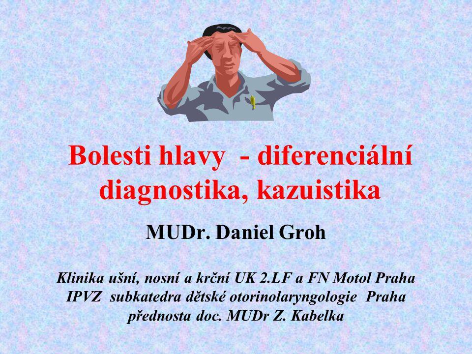 Bolesti hlavy - diferenciální diagnostika, kazuistika MUDr. Daniel Groh Klinika ušní, nosní a krční UK 2.LF a FN Motol Praha IPVZ subkatedra dětské ot