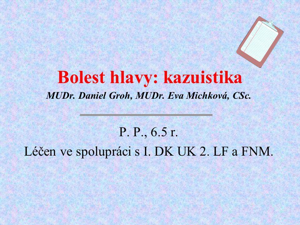 Bolest hlavy: kazuistika MUDr. Daniel Groh, MUDr. Eva Michková, CSc. P. P., 6.5 r. Léčen ve spolupráci s I. DK UK 2. LF a FNM.