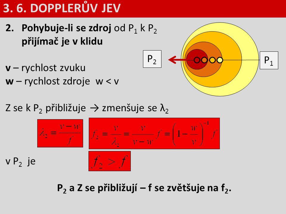 2.Pohybuje-li se zdroj od P 1 k P 2 přijímač je v klidu v – rychlost zvuku w – rychlost zdroje w < v Z se k P 2 přibližuje → zmenšuje se λ 2 v P 2 je
