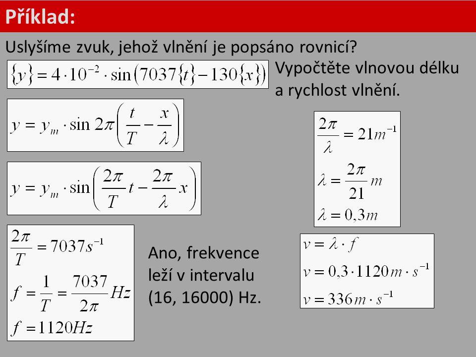 Příklad: Uslyšíme zvuk, jehož vlnění je popsáno rovnicí? Ano, frekvence leží v intervalu (16, 16000) Hz. Vypočtěte vlnovou délku a rychlost vlnění.
