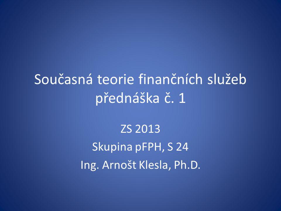 Současná teorie finančních služeb přednáška č. 1 ZS 2013 Skupina pFPH, S 24 Ing. Arnošt Klesla, Ph.D.
