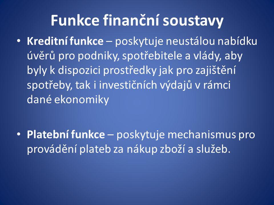 Funkce finanční soustavy Kreditní funkce – poskytuje neustálou nabídku úvěrů pro podniky, spotřebitele a vlády, aby byly k dispozici prostředky jak pro zajištění spotřeby, tak i investičních výdajů v rámci dané ekonomiky Platební funkce – poskytuje mechanismus pro provádění plateb za nákup zboží a služeb.