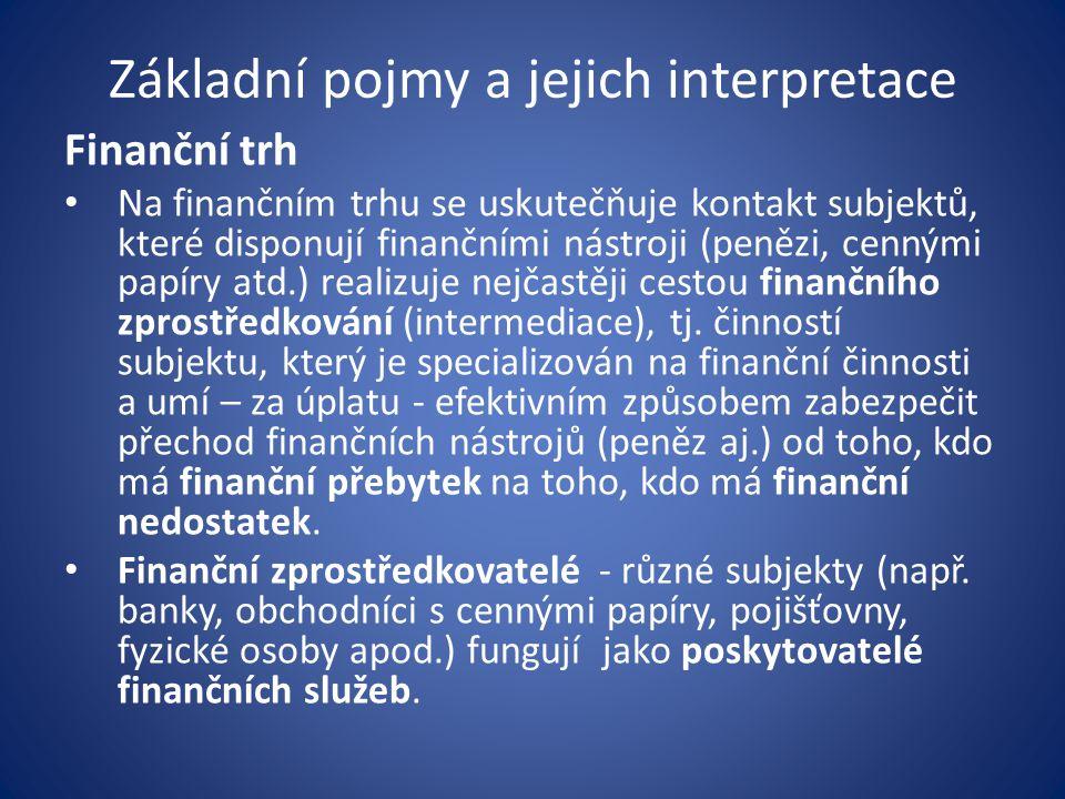 Základní pojmy a jejich interpretace Finanční trh Na finančním trhu se uskutečňuje kontakt subjektů, které disponují finančními nástroji (penězi, cennými papíry atd.) realizuje nejčastěji cestou finančního zprostředkování (intermediace), tj.