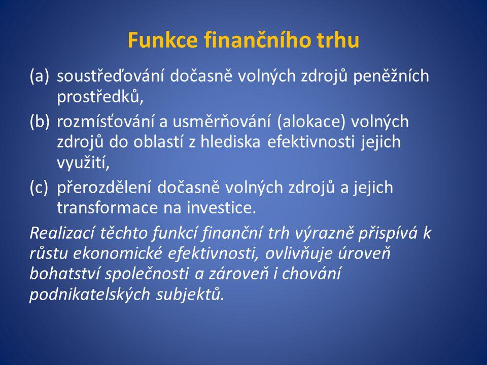 Funkce finančního trhu (a)soustřeďování dočasně volných zdrojů peněžních prostředků, (b)rozmísťování a usměrňování (alokace) volných zdrojů do oblastí z hlediska efektivnosti jejich využití, (c)přerozdělení dočasně volných zdrojů a jejich transformace na investice.