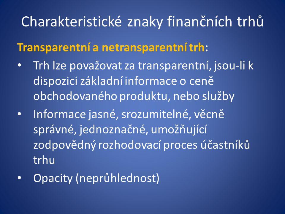 Charakteristické znaky finančních trhů Transparentní a netransparentní trh: Trh lze považovat za transparentní, jsou-li k dispozici základní informace o ceně obchodovaného produktu, nebo služby Informace jasné, srozumitelné, věcně správné, jednoznačné, umožňující zodpovědný rozhodovací proces účastníků trhu Opacity (neprůhlednost)