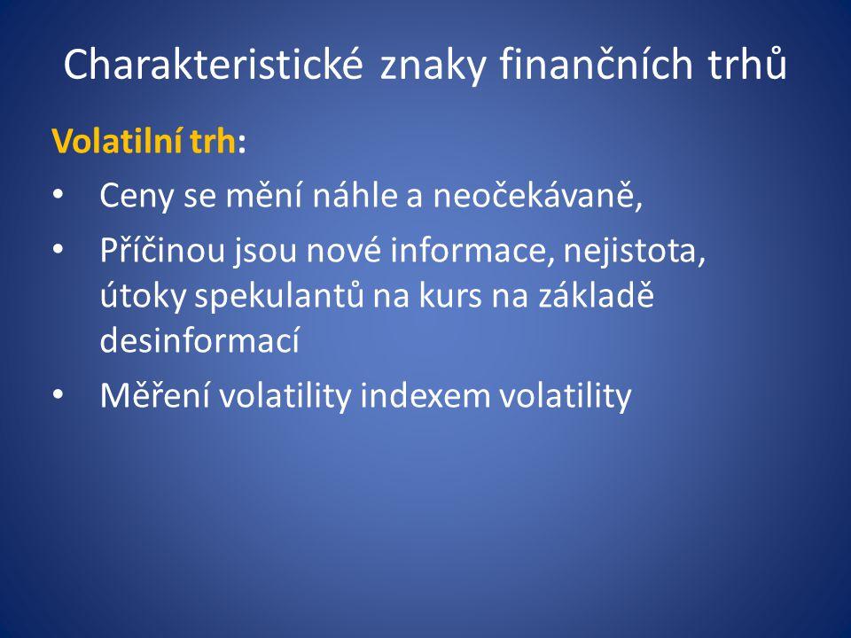 Charakteristické znaky finančních trhů Volatilní trh: Ceny se mění náhle a neočekávaně, Příčinou jsou nové informace, nejistota, útoky spekulantů na kurs na základě desinformací Měření volatility indexem volatility