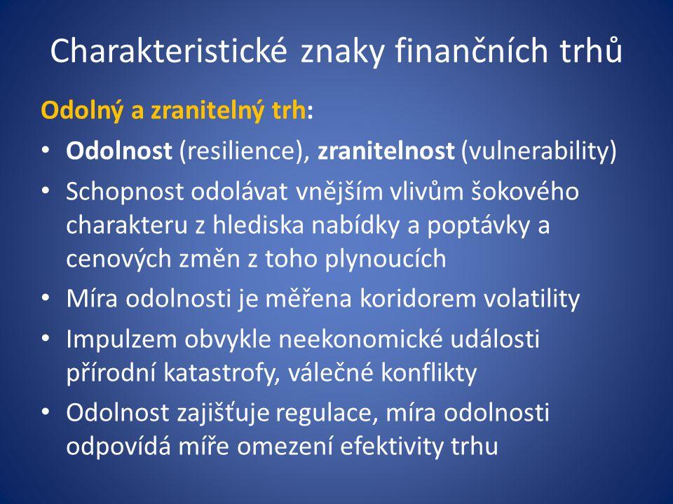 Charakteristické znaky finančních trhů Odolný a zranitelný trh: Odolnost (resilience), zranitelnost (vulnerability) Schopnost odolávat vnějším vlivům šokového charakteru z hlediska nabídky a poptávky a cenových změn z toho plynoucích Míra odolnosti je měřena koridorem volatility Impulzem obvykle neekonomické události přírodní katastrofy, válečné konflikty Odolnost zajišťuje regulace, míra odolnosti odpovídá míře omezení efektivity trhu