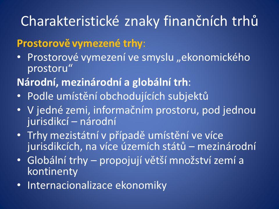 """Charakteristické znaky finančních trhů Prostorově vymezené trhy: Prostorové vymezení ve smyslu """"ekonomického prostoru Národní, mezinárodní a globální trh: Podle umístění obchodujících subjektů V jedné zemi, informačním prostoru, pod jednou jurisdikcí – národní Trhy mezistátní v případě umístění ve více jurisdikcích, na více územích států – mezinárodní Globální trhy – propojují větší množství zemí a kontinenty Internacionalizace ekonomiky"""