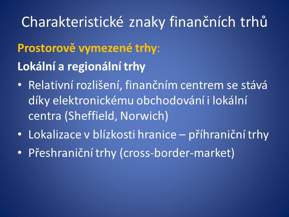 Charakteristické znaky finančních trhů Prostorově vymezené trhy: Lokální a regionální trhy Relativní rozlišení, finančním centrem se stává díky elektr