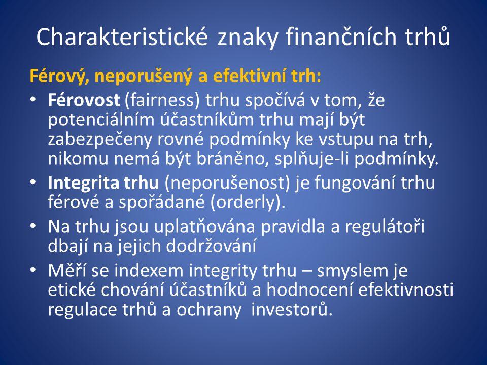 Charakteristické znaky finančních trhů Férový, neporušený a efektivní trh: Férovost (fairness) trhu spočívá v tom, že potenciálním účastníkům trhu mají být zabezpečeny rovné podmínky ke vstupu na trh, nikomu nemá být bráněno, splňuje-li podmínky.
