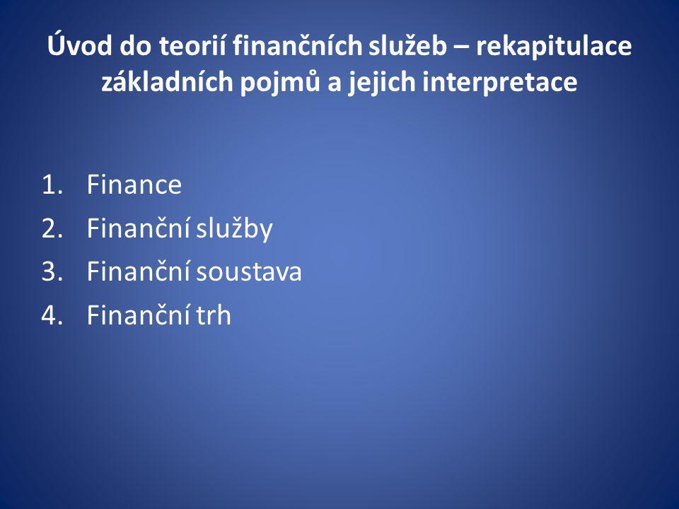 Úvod do teorií finančních služeb – rekapitulace základních pojmů a jejich interpretace 1.Finance 2.Finanční služby 3.Finanční soustava 4.Finanční trh