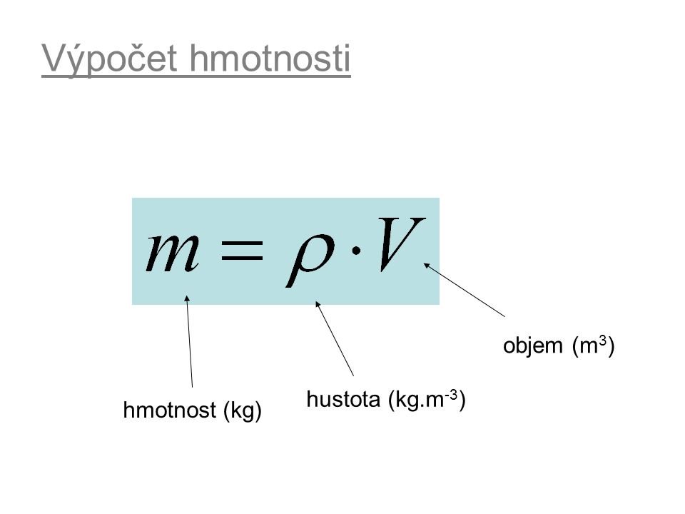 Výpočet hmotnosti hmotnost (kg) hustota (kg.m -3 ) objem (m 3 )