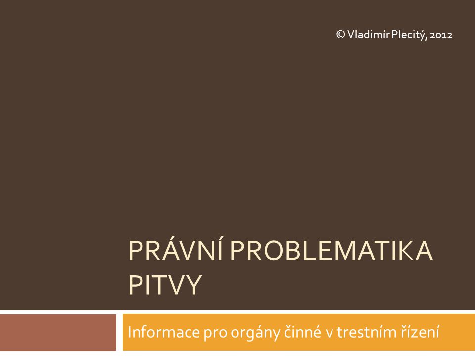 PRÁVNÍ PROBLEMATIKA PITVY Informace pro orgány činné v trestním řízení © Vladimír Plecitý, 2012