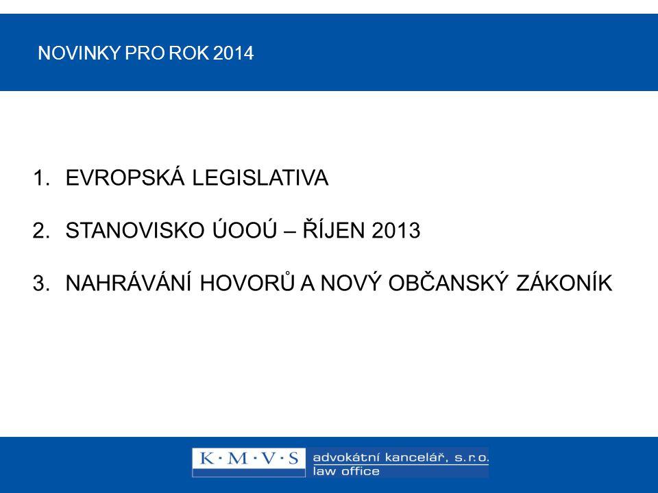NOVINKY PRO ROK 2014 1.EVROPSKÁ LEGISLATIVA 2.STANOVISKO ÚOOÚ – ŘÍJEN 2013 3.NAHRÁVÁNÍ HOVORŮ A NOVÝ OBČANSKÝ ZÁKONÍK