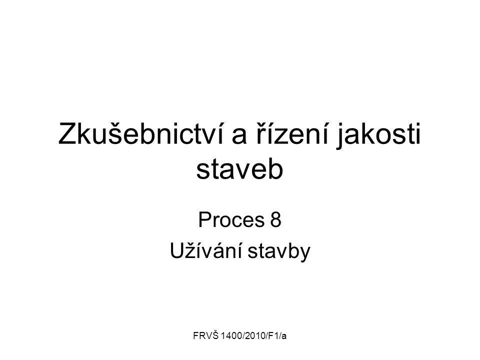 FRVŠ 1400/2010/F1/a Zkušebnictví a řízení jakosti staveb Proces 8 Užívání stavby