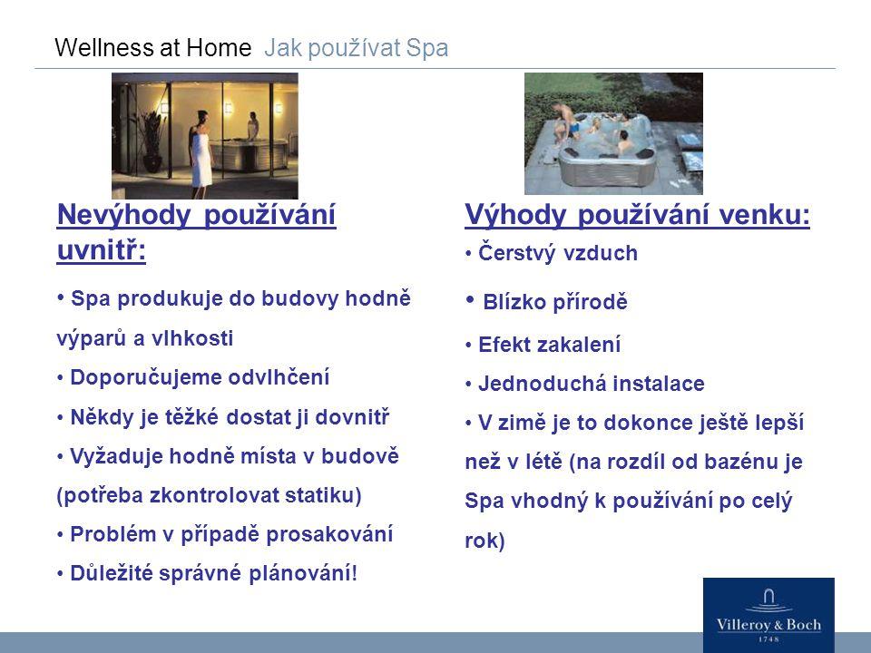 Wellness at Home Jak používat Spa Nevýhody používání uvnitř: Spa produkuje do budovy hodně výparů a vlhkosti Doporučujeme odvlhčení Někdy je těžké dos