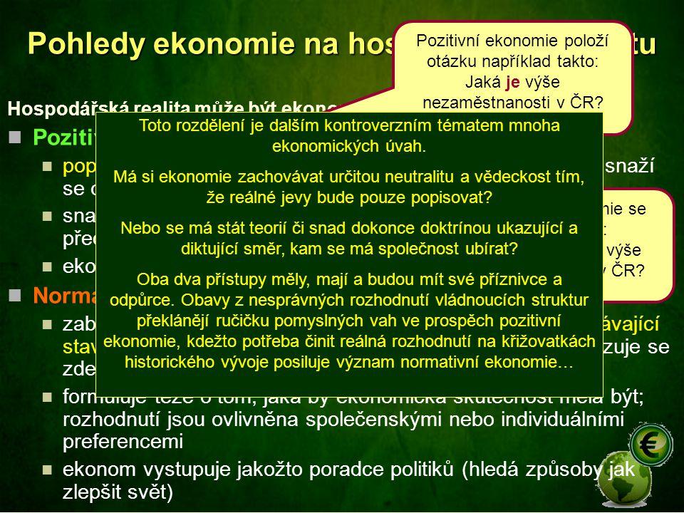 Pohledy ekonomie na hospodářskou realitu Hospodářská realita může být ekonomií nazírána z různých pohledů: Pozitivní ekonomie popisuje realitu takovou, jaká je a zkoumá, proč taková je; snaží se o objektivní pohled na realitu snaha o eliminaci subjektivních stránek v ekonomické vědě; předpokládá racionalitu rozhodování ekonom vystupuje jakožto vědec Normativní ekonomie zabírá se otázkami, jež vyžadují rozhodnutí lidí, hodnotí stávající stav nebo vývoj a postuluje, jaká by realita měla být; prosazuje se zde více subjektivní pohled na realitu formuluje teze o tom, jaká by ekonomická skutečnost měla být; rozhodnutí jsou ovlivněna společenskými nebo individuálními preferencemi ekonom vystupuje jakožto poradce politiků (hledá způsoby jak zlepšit svět) Pozitivní ekonomie položí otázku například takto: Jaká je výše nezaměstnanosti v ČR.