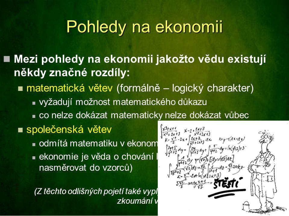Pohledy na ekonomii Mezi pohledy na ekonomii jakožto vědu existují někdy značné rozdíly: matematická větev (formálně – logický charakter) vyžadují možnost matematického důkazu co nelze dokázat matematicky nelze dokázat vůbec společenská větev odmítá matematiku v ekonomické teorii ekonomie je věda o chování lidí ve výrobě (nelze nasměrovat do vzorců) (Z těchto odlišných pojetí také vyplývá použitelnost různých metod zkoumání v ekonomii)