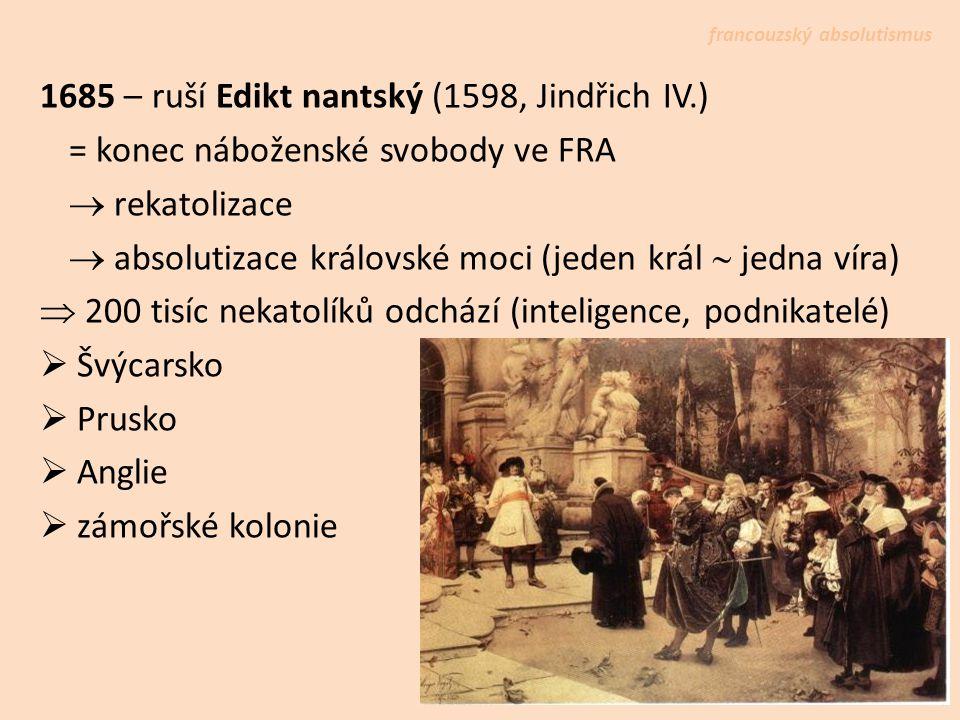 1685 – ruší Edikt nantský (1598, Jindřich IV.) = konec náboženské svobody ve FRA  rekatolizace  absolutizace královské moci (jeden král  jedna víra