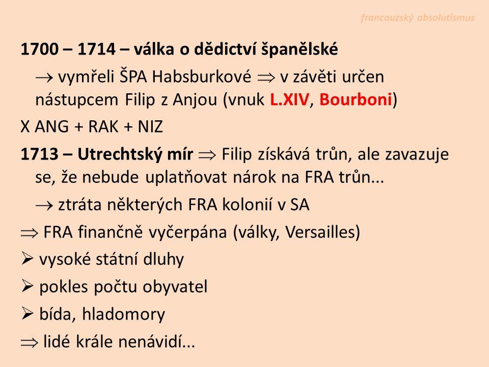 1700 – 1714 – válka o dědictví španělské  vymřeli ŠPA Habsburkové  v závěti určen nástupcem Filip z Anjou (vnuk L.XIV, Bourboni) X ANG + RAK + NIZ 1713 – Utrechtský mír  Filip získává trůn, ale zavazuje se, že nebude uplatňovat nárok na FRA trůn...