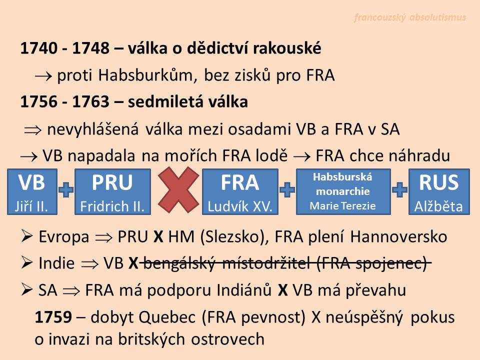 1740 - 1748 – válka o dědictví rakouské  proti Habsburkům, bez zisků pro FRA 1756 - 1763 – sedmiletá válka  nevyhlášená válka mezi osadami VB a FRA v SA  VB napadala na mořích FRA lodě  FRA chce náhradu  Evropa  PRU X HM (Slezsko), FRA plení Hannoversko  Indie  VB X bengálský místodržitel (FRA spojenec)  SA  FRA má podporu Indiánů X VB má převahu 1759 – dobyt Quebec (FRA pevnost) X neúspěšný pokus o invazi na britských ostrovech francouzský absolutismus VB Jiří II.