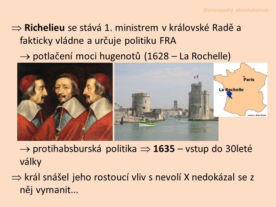  Richelieu se stává 1. ministrem v královské Radě a fakticky vládne a určuje politiku FRA  potlačení moci hugenotů (1628 – La Rochelle)  protihabsb