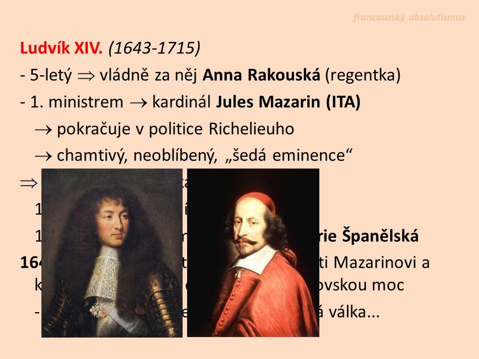 Ludvík XIV. (1643-1715) - 5-letý  vládně za něj Anna Rakouská (regentka) - 1. ministrem  kardinál Jules Mazarin (ITA)  pokračuje v politice Richeli