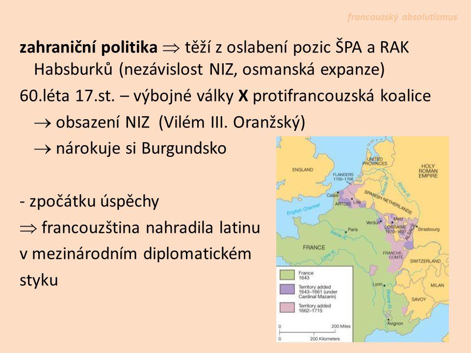 zahraniční politika  těží z oslabení pozic ŠPA a RAK Habsburků (nezávislost NIZ, osmanská expanze) 60.léta 17.st. – výbojné války X protifrancouzská