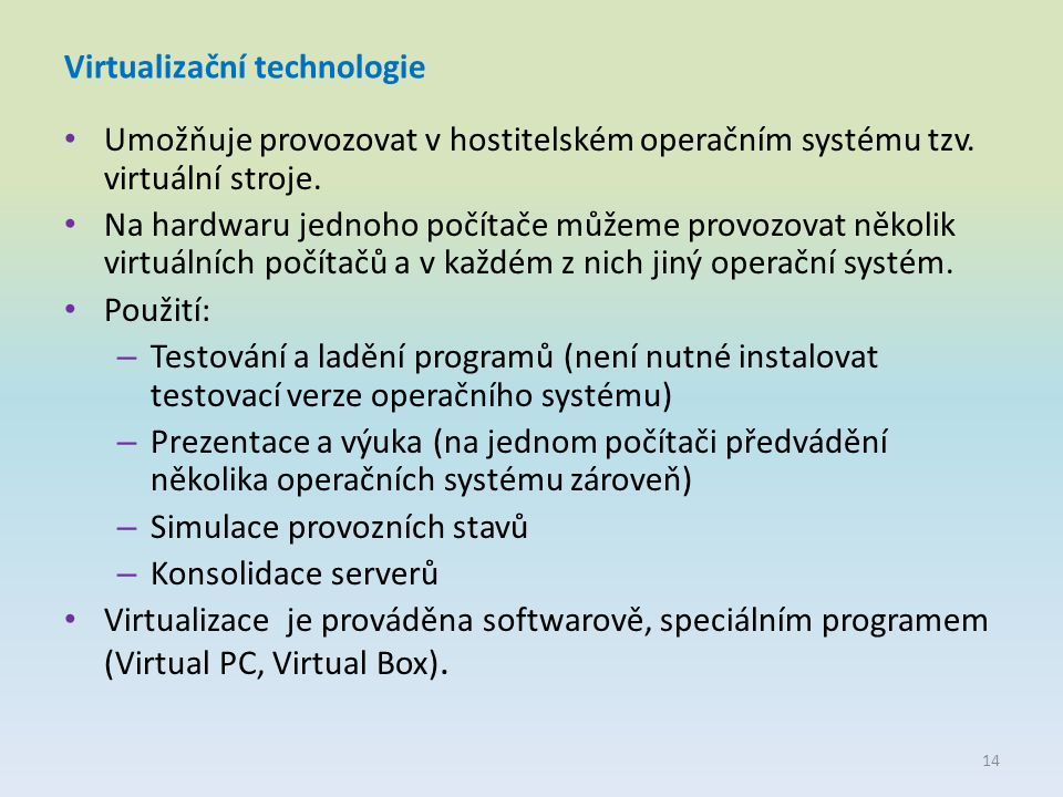Virtualizační technologie Umožňuje provozovat v hostitelském operačním systému tzv. virtuální stroje. Na hardwaru jednoho počítače můžeme provozovat n