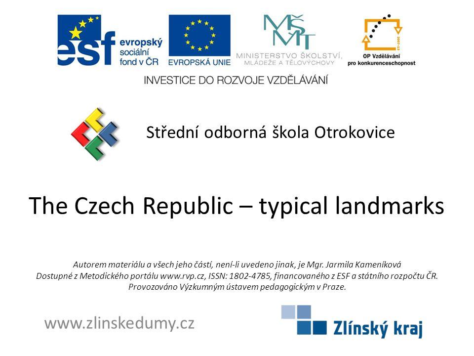 The Czech Republic – typical landmarks Střední odborná škola Otrokovice www.zlinskedumy.cz Autorem materiálu a všech jeho částí, není-li uvedeno jinak, je Mgr.