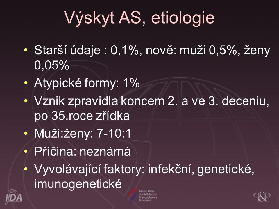 Výskyt AS, etiologie Starší údaje : 0,1%, nově: muži 0,5%, ženy 0,05% Atypické formy: 1% Vznik zpravidla koncem 2. a ve 3. deceniu, po 35.roce zřídka