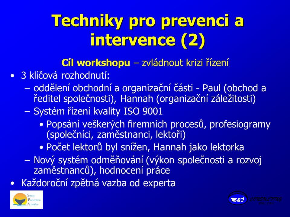 Techniky pro prevenci a intervence (2) Cíl workshopu – zvládnout krizi řízení 3 klíčová rozhodnutí: –oddělení obchodní a organizační části - Paul (obchod a ředitel společnosti), Hannah (organizační záležitosti) –Systém řízení kvality ISO 9001 Popsání veškerých firemních procesů, profesiogramy (společníci, zaměstnanci, lektoři) Počet lektorů byl snížen, Hannah jako lektorka –Nový systém odměňování (výkon společnosti a rozvoj zaměstnanců), hodnocení práce Každoroční zpětná vazba od experta