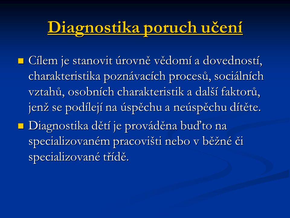 Diagnostika poruch učení Cílem je stanovit úrovně vědomí a dovedností, charakteristika poznávacích procesů, sociálních vztahů, osobních charakteristik