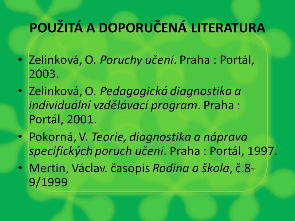 POUŽITÁ A DOPORUČENÁ LITERATURA Zelinková, O. Poruchy učení. Praha : Portál, 2003. Zelinková, O. Pedagogická diagnostika a individuální vzdělávací pro