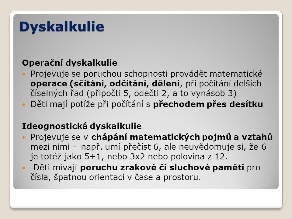 Dyskalkulie Operační dyskalkulie Projevuje se poruchou schopnosti provádět matematické operace (sčítání, odčítání, dělení, při počítání delších číselných řad (připočti 5, odečti 2, a to vynásob 3) Děti mají potíže při počítání s přechodem přes desítku Ideognostická dyskalkulie Projevuje se v chápání matematických pojmů a vztahů mezi nimi – např.