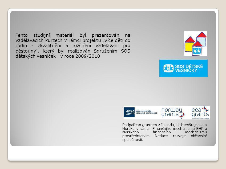 """Tento studijní materiál byl prezentován na vzdělávacích kurzech v rámci projektu """"Více dětí do rodin - zkvalitnění a rozšíření vzdělávání pro pěstouny , který byl realizován Sdružením SOS dětských vesniček v roce 2009/2010 Podpořeno grantem z Islandu, Lichtenštejnska a Norska v rámci Finančního mechanismu EHP a Norského finančního mechanismu prostřednictvím Nadace rozvoje občanské společnosti."""