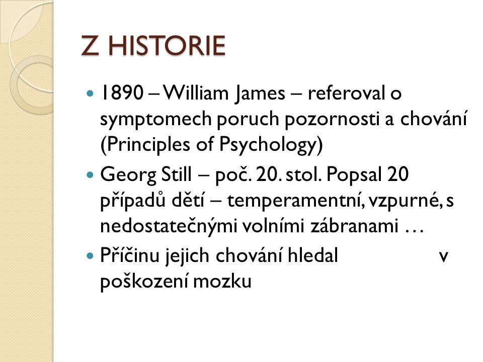 Z HISTORIE 1890 – William James – referoval o symptomech poruch pozornosti a chování (Principles of Psychology) Georg Still – poč. 20. stol. Popsal 20