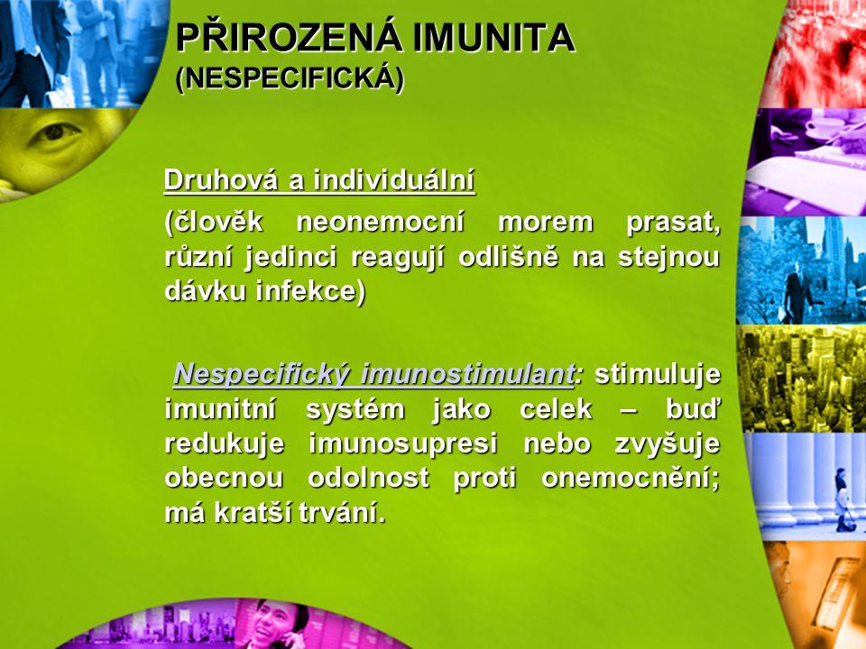 PŘIROZENÁ IMUNITA (NESPECIFICKÁ) Nespecifická odolnost organismu podmíněna geneticky, mechanismy přirozené imunity: působí spontánně, nejsou specifick