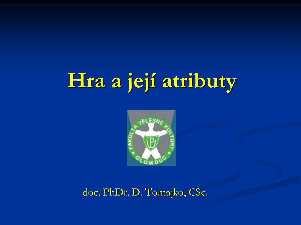 Hra a její atributy doc. PhDr. D. Tomajko, CSc. doc. PhDr. D. Tomajko, CSc.
