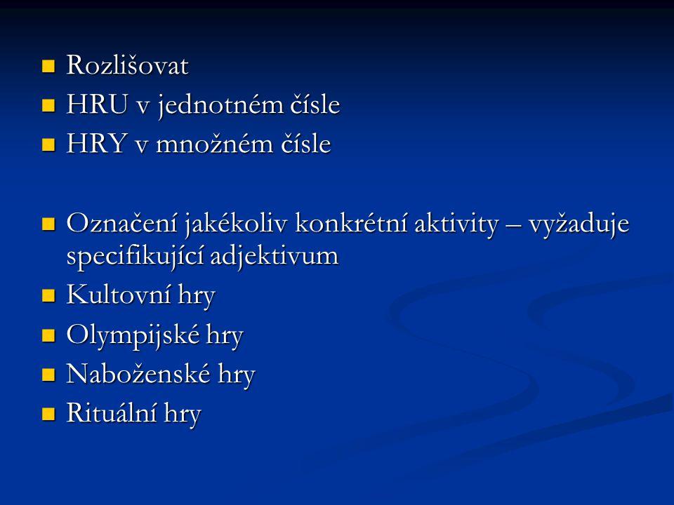 Rozlišovat Rozlišovat HRU v jednotném čísle HRU v jednotném čísle HRY v množném čísle HRY v množném čísle Označení jakékoliv konkrétní aktivity – vyža