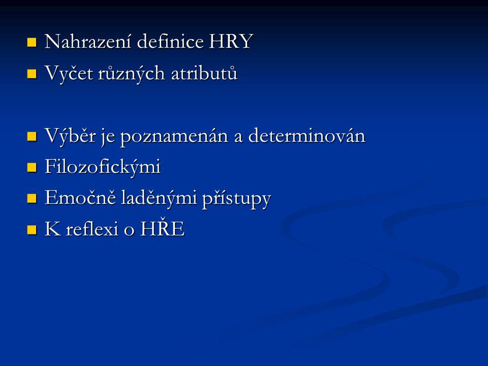 Nahrazení definice HRY Nahrazení definice HRY Vyčet různých atributů Vyčet různých atributů Výběr je poznamenán a determinován Výběr je poznamenán a d