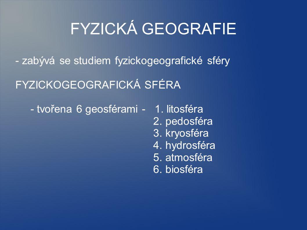 - zabývá se studiem fyzickogeografické sféry FYZICKOGEOGRAFICKÁ SFÉRA - tvořena 6 geosférami - 1. litosféra 2. pedosféra 3. kryosféra 4. hydrosféra 5.
