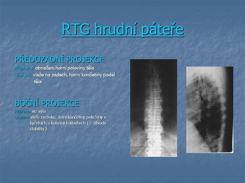 RTG hrudní páteře PŘEDOZADNÍ PROJEKCE Příprava: obnažení horní poloviny těla Uložení: vleže na zádech, horní končetiny podél těla těla BOČNÍ PROJEKCE Příprava: viz výše Uložení: vleže na boku, dolní končetiny pokrčeny v kyčelních a kolenních kloubech ( z důvodu kyčelních a kolenních kloubech ( z důvodu stability ) stability )