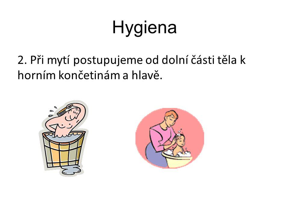 Hygiena 2. Při mytí postupujeme od dolní části těla k horním končetinám a hlavě.