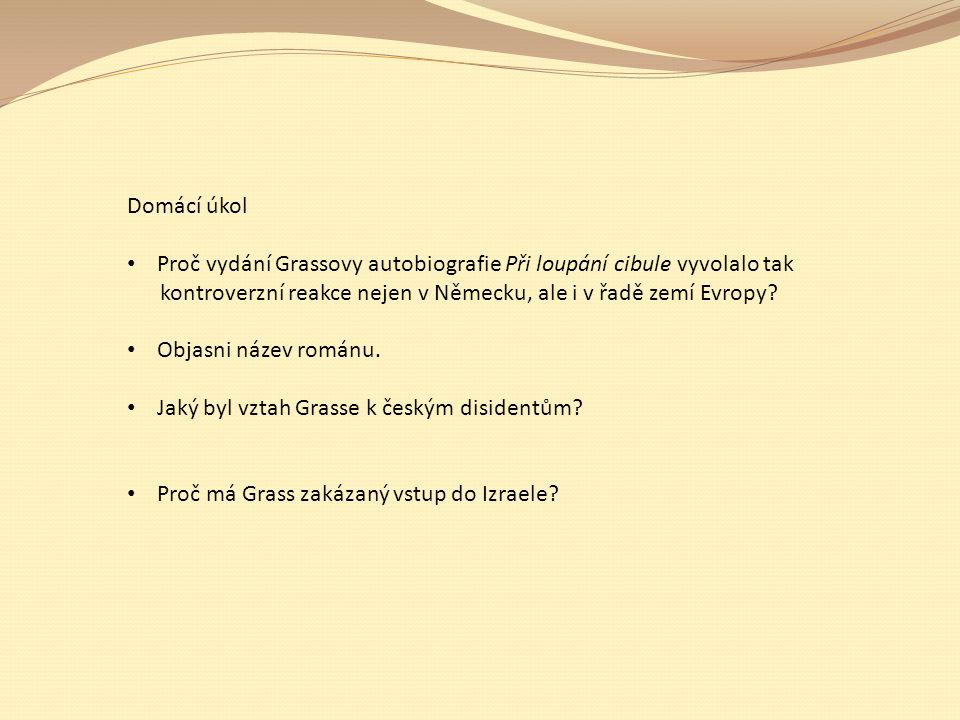 Domácí úkol Proč vydání Grassovy autobiografie Při loupání cibule vyvolalo tak kontroverzní reakce nejen v Německu, ale i v řadě zemí Evropy? Objasni