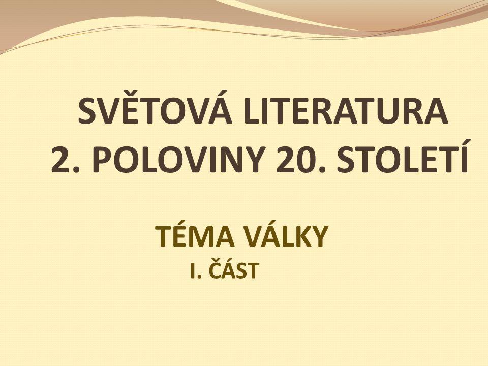 SVĚTOVÁ LITERATURA 2. POLOVINY 20. STOLETÍ TÉMA VÁLKY I. ČÁST