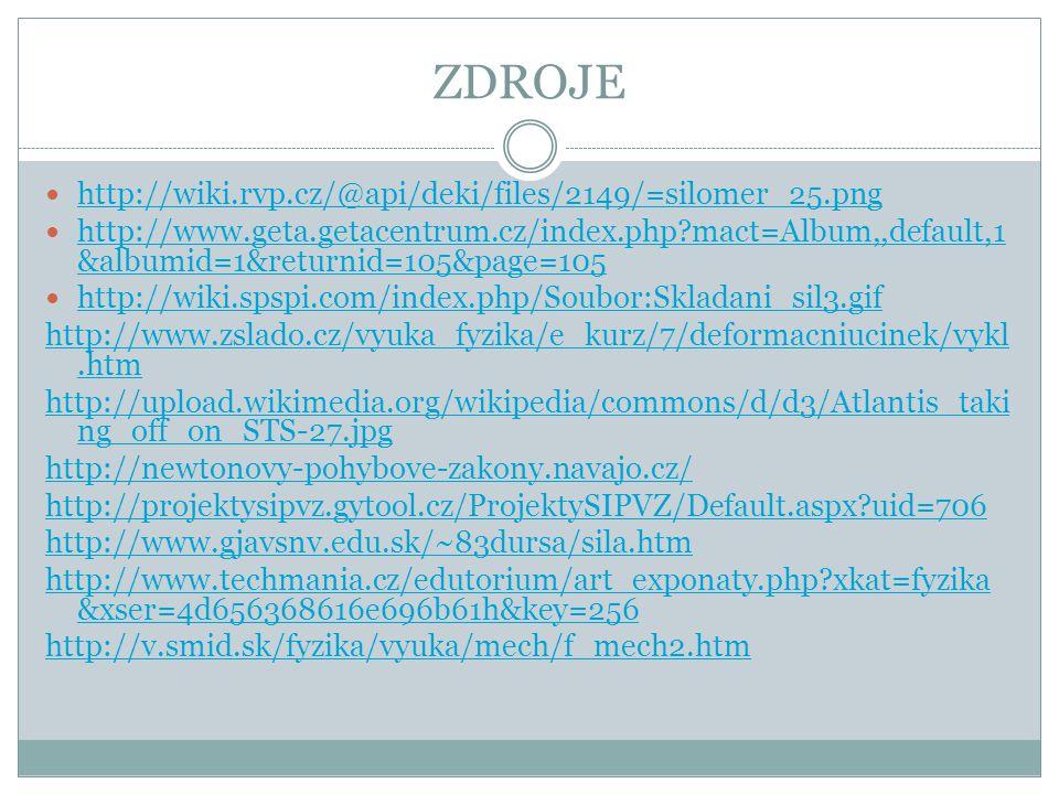 ZDROJE http://wiki.rvp.cz/@api/deki/files/2149/=silomer_25.png http://www.geta.getacentrum.cz/index.php?mact=Album,,default,1 &albumid=1&returnid=105&page=105 http://www.geta.getacentrum.cz/index.php?mact=Album,,default,1 &albumid=1&returnid=105&page=105 http://wiki.spspi.com/index.php/Soubor:Skladani_sil3.gif http://www.zslado.cz/vyuka_fyzika/e_kurz/7/deformacniucinek/vykl.htm http://upload.wikimedia.org/wikipedia/commons/d/d3/Atlantis_taki ng_off_on_STS-27.jpg http://newtonovy-pohybove-zakony.navajo.cz/ http://projektysipvz.gytool.cz/ProjektySIPVZ/Default.aspx?uid=706 http://www.gjavsnv.edu.sk/~83dursa/sila.htm http://www.techmania.cz/edutorium/art_exponaty.php?xkat=fyzika &xser=4d656368616e696b61h&key=256 http://v.smid.sk/fyzika/vyuka/mech/f_mech2.htm