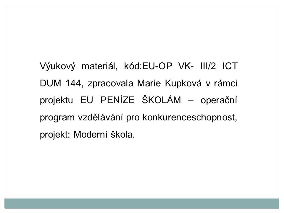 Výukový materiál, kód:EU-OP VK- III/2 ICT DUM 144, zpracovala Marie Kupková v rámci projektu EU PENÍZE ŠKOLÁM – operační program vzdělávání pro konkurenceschopnost, projekt: Moderní škola.