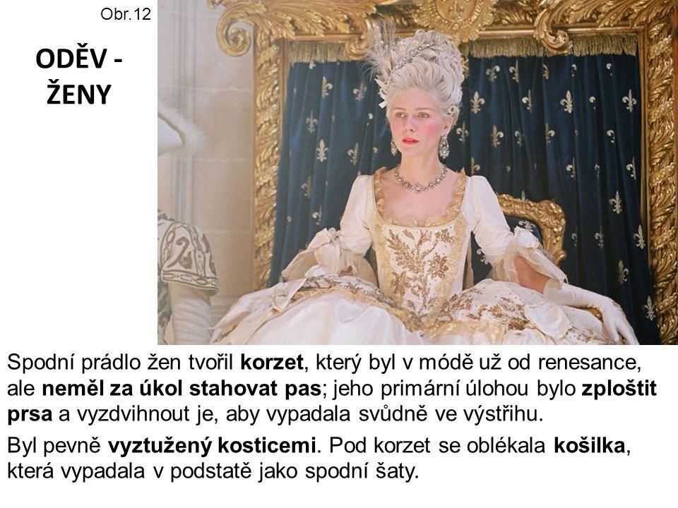 ODĚV - ŽENY Spodní prádlo žen tvořil korzet, který byl v módě už od renesance, ale neměl za úkol stahovat pas; jeho primární úlohou bylo zploštit prsa